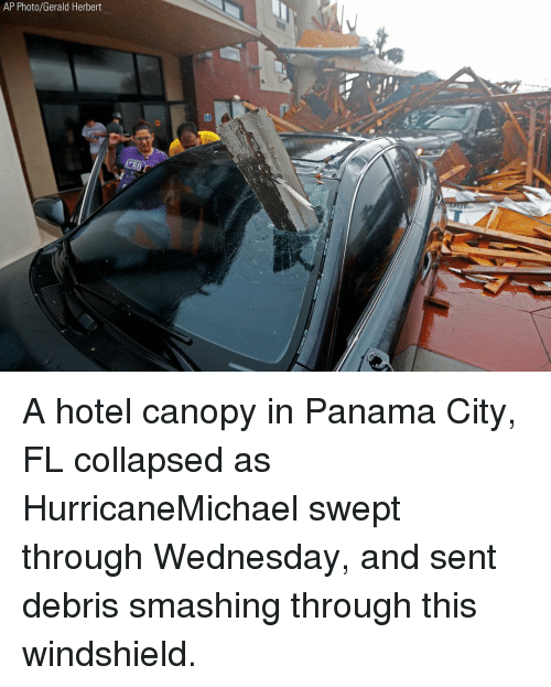 Memes, Hotel, and Panama: AP Photo/Gerald Herbert A hotel canopy in Panama City, FL collapsed as HurricaneMichael swept through Wednesday, and sent debris smashing through this windshield.