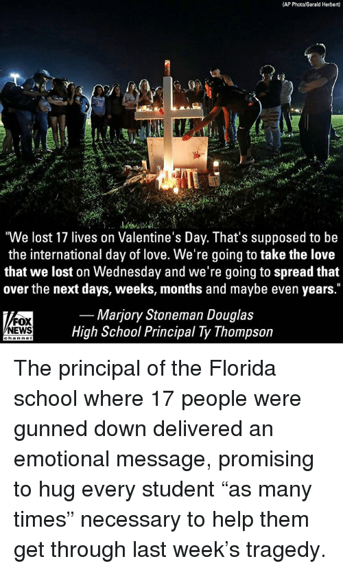 "Love, Memes, and School: (AP Photo/Gerald Herbert)  ""We lost 17 lives on Valentine's Day. That's supposed to be  the international day of love. We're going to take the love  that we lost on Wednesday and we're going to spread that  over the next days, weeks, months and maybe even years.""  FOX  EWS  Marjory Stoneman Douglas  High School Principal Ty Thompson The principal of the Florida school where 17 people were gunned down delivered an emotional message, promising to hug every student ""as many times"" necessary to help them get through last week's tragedy."