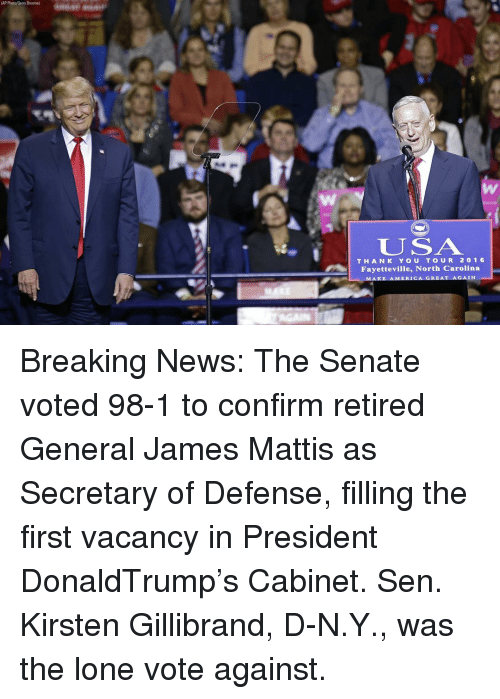 Memes, North Carolina, and James Mattis: (AP Photo/Gerry Broome  U US A  THAN K YOU TOUR 20 1 6  Fayetteville, North Carolina  IN  AKE AMERICA GREAT AGA Breaking News: The Senate voted 98-1 to confirm retired General James Mattis as Secretary of Defense, filling the first vacancy in President DonaldTrump's Cabinet. Sen. Kirsten Gillibrand, D-N.Y., was the lone vote against.