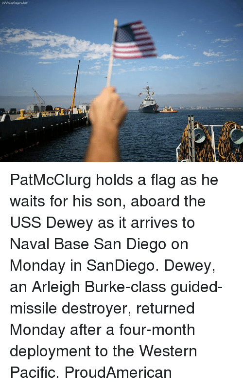 Dewey, Memes, and San Diego: AP Photo Gregory But PatMcClurg holds a flag as he waits for his son, aboard the USS Dewey as it arrives to Naval Base San Diego on Monday in SanDiego. Dewey, an Arleigh Burke-class guided-missile destroyer, returned Monday after a four-month deployment to the Western Pacific. ProudAmerican