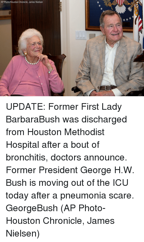 First Ladies: AP Photo/Houston Chronicle, James Nielsen UPDATE: Former First Lady BarbaraBush was discharged from Houston Methodist Hospital after a bout of bronchitis, doctors announce. Former President George H.W. Bush is moving out of the ICU today after a pneumonia scare. GeorgeBush (AP Photo-Houston Chronicle, James Nielsen)