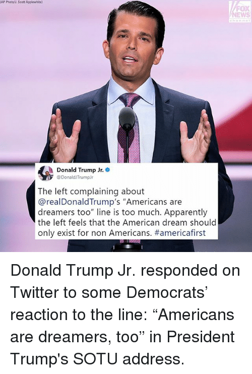 "Apparently, Donald Trump, and Memes: AP Photo/J. Scott Applewhite)  FOX  EWS  Donald Trump Jr.  @DonaldJTrumpJr  The left complaining about  @realDonaldTrump's ""Americans are  dreamers too"" line is too much. Apparently  the left feels that the American dream should  only exist for non Americans. Donald Trump Jr. responded on Twitter to some Democrats' reaction to the line: ""Americans are dreamers, too"" in President Trump's SOTU address."
