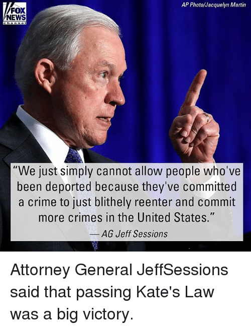 "Crime, Martin, and Memes: AP Photo/Jacquelyn Martin  FOX  NEWS  ""We just simply cannot allow people who've  been deported because they've committed  a crime to just blithely reenter and commit  more crimes in the United States.""  AG Jeff Sessions Attorney General JeffSessions said that passing Kate's Law was a big victory."