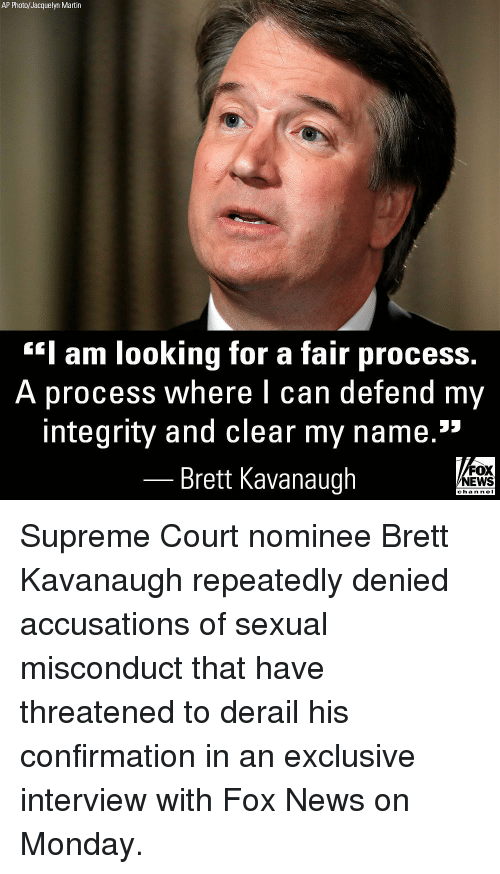 """Martin, Memes, and News: AP Photo/Jacquelyn Martin  Iam looking for a fair process  A process where I can  defend my  integrity and clear my name.""""  Brett Kavanaugh  FOX  NEWS  chan neI Supreme Court nominee Brett Kavanaugh repeatedly denied accusations of sexual misconduct that have threatened to derail his confirmation in an exclusive interview with Fox News on Monday."""
