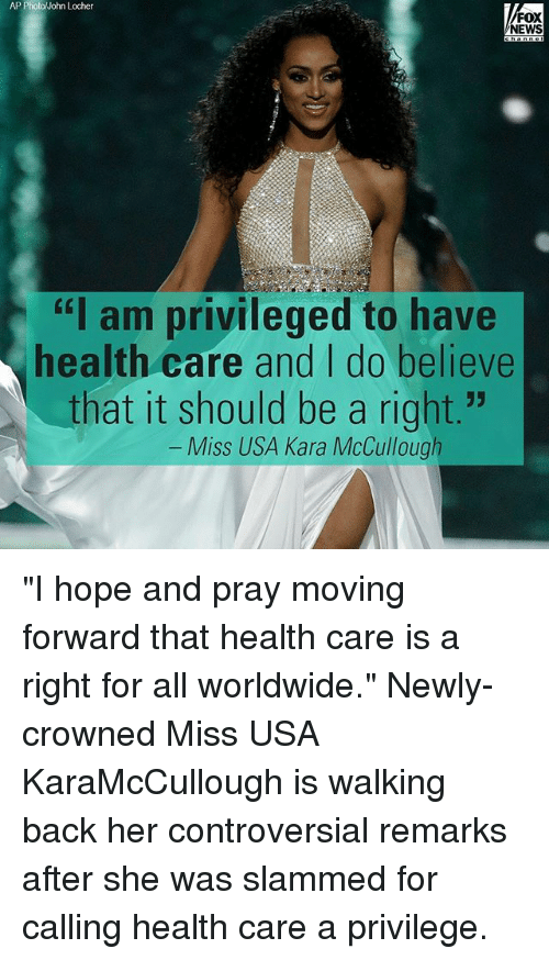 """miss usa: AP Photo John Locher  FOX  NEWS  """"I am privileged to have  health care and I do believe  that it should be a right.""""  Miss USA Kara McCullough """"I hope and pray moving forward that health care is a right for all worldwide."""" Newly-crowned Miss USA KaraMcCullough is walking back her controversial remarks after she was slammed for calling health care a privilege."""