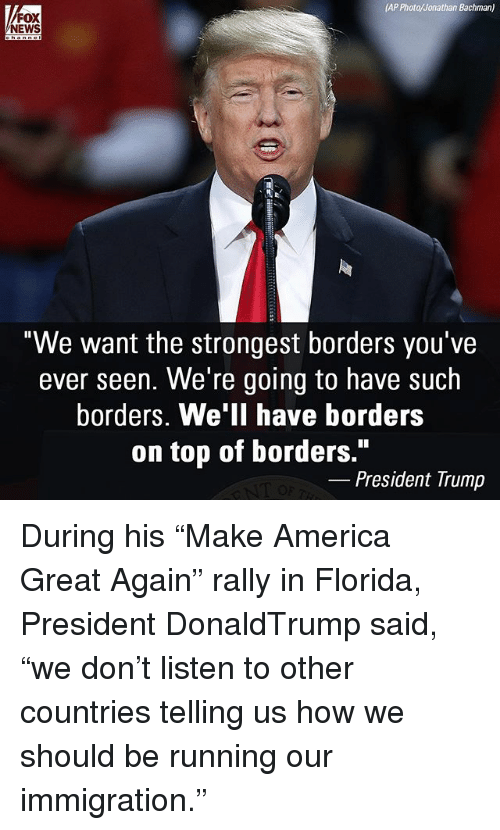 "America, Memes, and News: AP Photo/Jonathan Bachman)  FOX  NEWS  ""We want the strongest borders you've  ever seen. We're going to have such  borders. We'll have borders  on top of borders.""  President Trump During his ""Make America Great Again"" rally in Florida, President DonaldTrump said, ""we don't listen to other countries telling us how we should be running our immigration."""