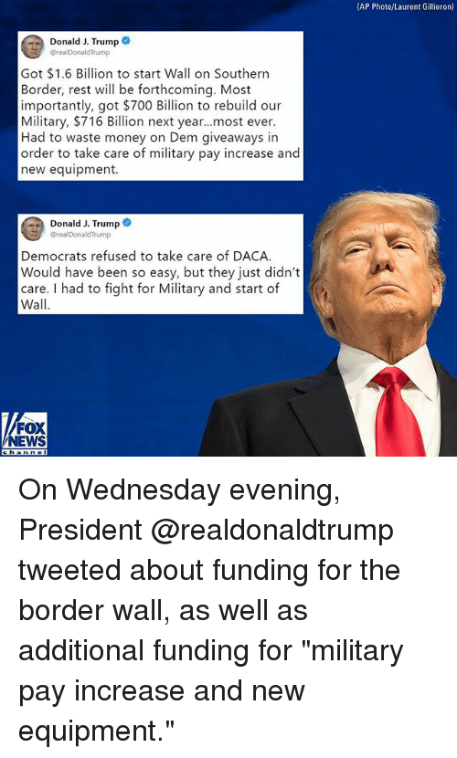 """Daca: (AP Photo/Laurent Gillieron)  Donald J. Trump  @realDonaldTrump  Got $1.6 Billion to start Wall on Southern  Border, rest will be forthcoming. Most  importantly, got $700 Billion to rebuild our  Military, $716 Billion next year...most ever.  Had to waste money on Dem giveaways in  order to take care of military pay increase and  new equipment.  Donald J. Trump  realDonaldTrump  Democrats refused to take care of DACA  Would have been so easy, but they just didn't  care. I had to fight for Military and start of  Wall  FOX  NEWS On Wednesday evening, President @realdonaldtrump tweeted about funding for the border wall, as well as additional funding for """"military pay increase and new equipment."""""""