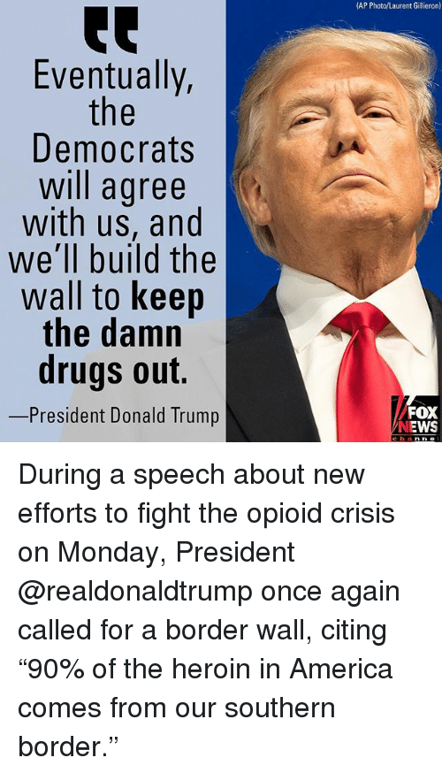 "America, Donald Trump, and Drugs: (AP Photo/Laurent Gillieron)  te  Eventually,  Democrats  will agree  with us, and  we'll build the  wall to keep  the damn  drugs out.  -President Donald Trump  FOX  NEWS  channe During a speech about new efforts to fight the opioid crisis on Monday, President @realdonaldtrump once again called for a border wall, citing ""90% of the heroin in America comes from our southern border."""