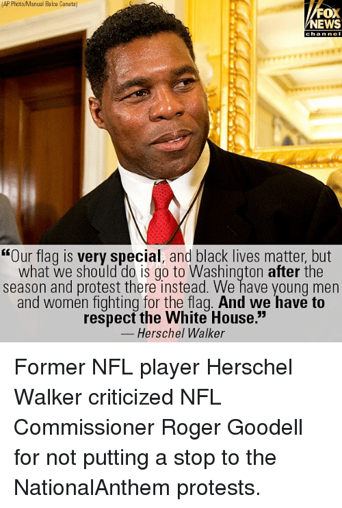 "Goodell: (AP Photo/Manuel Balce Ceneta]  FOX  NEWS  chan ne  ""Our flag is very special, and black lives matter, but  what we should do is go to Washington after the  season and protest there instead. We have young men  and women fighting for the flag. And we have to  respect the White House.""  Herschel Walker Former NFL player Herschel Walker criticized NFL Commissioner Roger Goodell for not putting a stop to the NationalAnthem protests."