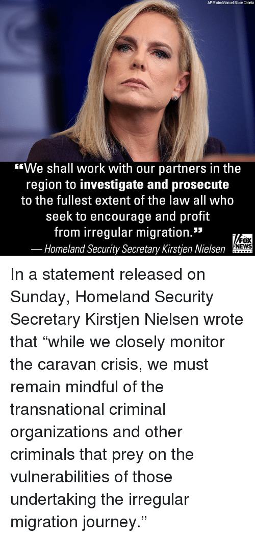 "Homeland: AP Photo/Manuel Balce Ceneta  ""We shall work with our partners in the  region to investigate and prosecute  to the fullest extent of the law all who  seek to encourage and profit  from irregular migration.""  FOX  NEWS  Homeland Security Secretary Kirstjen Nielsen  chan neI In a statement released on Sunday, Homeland Security Secretary Kirstjen Nielsen wrote that ""while we closely monitor the caravan crisis, we must remain mindful of the transnational criminal organizations and other criminals that prey on the vulnerabilities of those undertaking the irregular migration journey."""