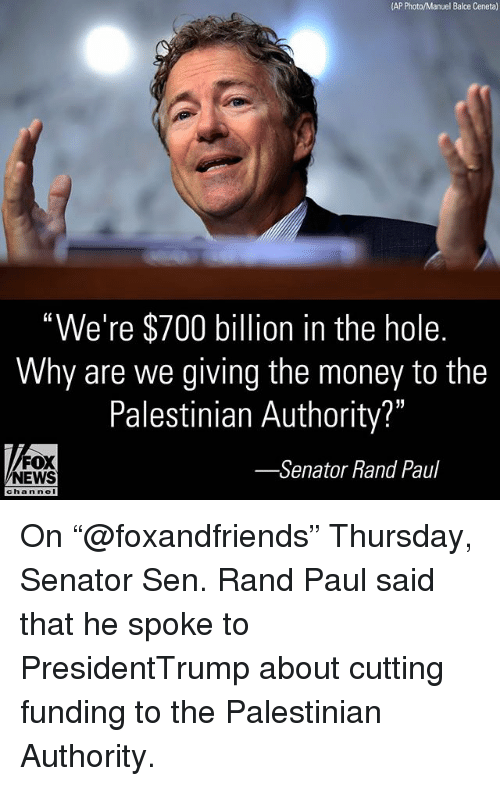 "Rand Paul: (AP Photo/Manuel Balce Ceneta)  ""We're $700 billion in the hole.  Why are we giving the money to the  Palestinian Authority?""  FOX  NEWS  -Senator Rand Paul  channe I On ""@foxandfriends"" Thursday, Senator Sen. Rand Paul said that he spoke to PresidentTrump about cutting funding to the Palestinian Authority."