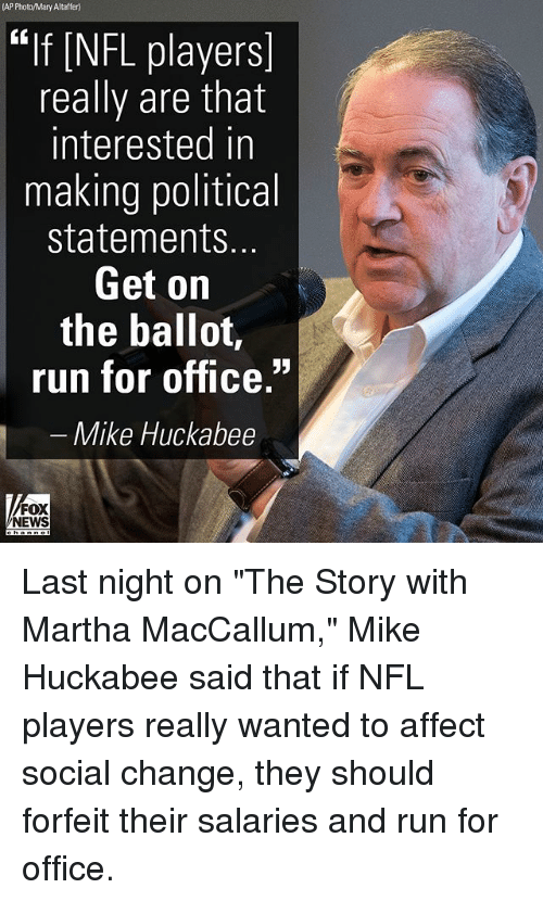 """Mike Huckabee: (AP Photo/Mary Altaffer)  EIf [NFL players  really are that  interested in  making political  statements  Get on  the balloí,  run for office.""""  Mike Huckabee  FOX  NEWS Last night on """"The Story with Martha MacCallum,"""" Mike Huckabee said that if NFL players really wanted to affect social change, they should forfeit their salaries and run for office."""