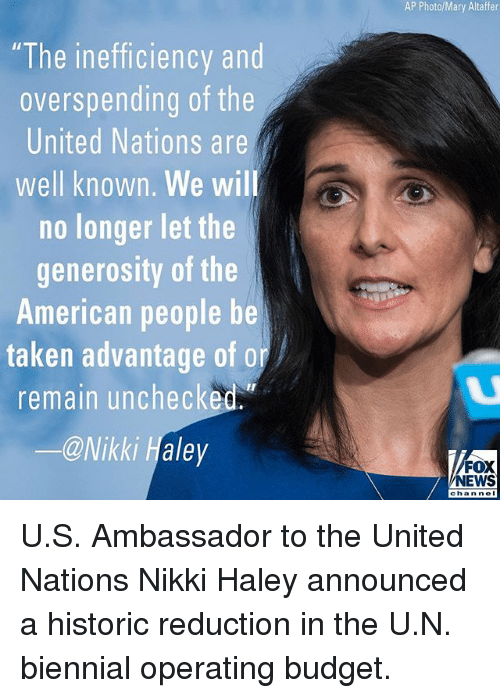 "Memes, News, and Taken: AP Photo/Mary Altaffer  ""The inefficiency and  overspending of the  United Nations are  well known. We wil  no longer let the  generosity of the  American people be  taken advantage of or  remain unchecked.  ー@Nikki Haley  FOX  NEWS  chan nel U.S. Ambassador to the United Nations Nikki Haley announced a historic reduction in the U.N. biennial operating budget."