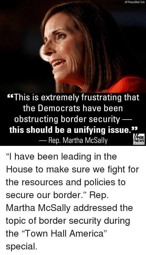 "America, Memes, and News: AP Photo/Matt York  **This is extremely frustrating that  the Democrats have beern  obstructing border security  this should be a unifying issue.""  Rep. Martha McSally  FOX  NEWS  chan neI ""I have been leading in the House to make sure we fight for the resources and policies to secure our border."" Rep. Martha McSally addressed the topic of border security during the ""Town Hall America"" special."