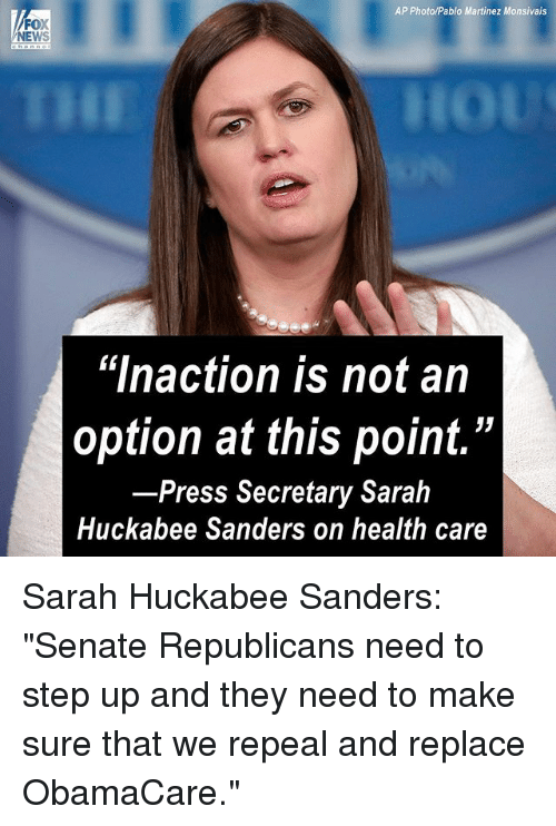 "Memes, News, and Fox News: AP Photo/Pablo Martinez Monsivais  FOX  NEWS  ""lnaction is not an  option at this point.""  Press Secretary Sarah  Huckabee Sanders on health care Sarah Huckabee Sanders: ""Senate Republicans need to step up and they need to make sure that we repeal and replace ObamaCare."""