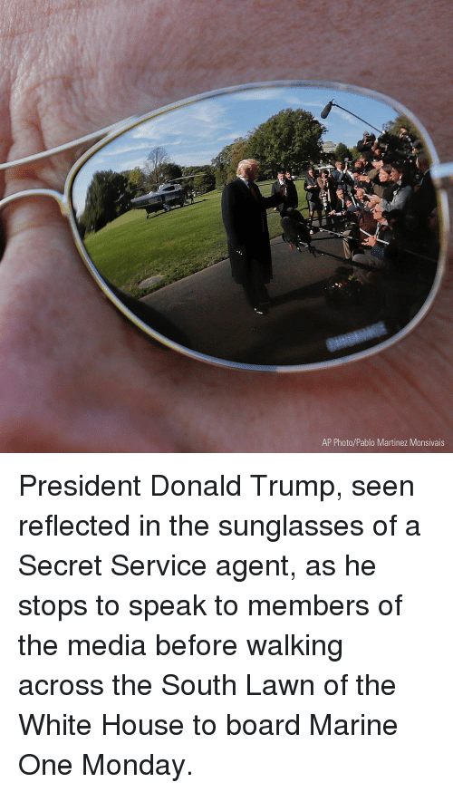 Donald Trump, Memes, and White House: AP Photo/Pablo Martinez Monsivais President Donald Trump, seen reflected in the sunglasses of a Secret Service agent, as he stops to speak to members of the media before walking across the South Lawn of the White House to board Marine One Monday.