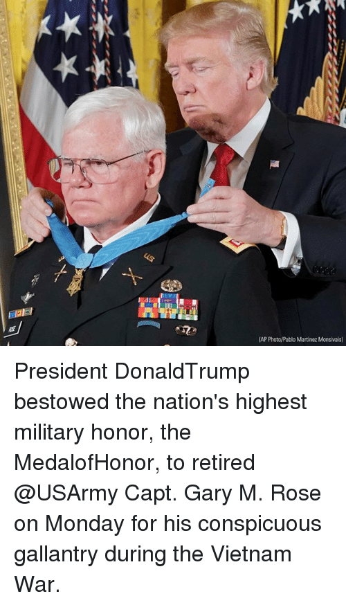 Memes, Rose, and Vietnam: AP Photo/Pablo Martinez Monsivais) President DonaldTrump bestowed the nation's highest military honor, the MedalofHonor, to retired @USArmy Capt. Gary M. Rose on Monday for his conspicuous gallantry during the Vietnam War.