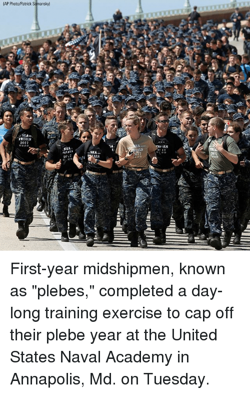 "Memes, Academy, and Exercise: (AP Photo/Patrick Sghansky)  TRIALS  2017  Sd  fils  SEA  -SEA  2P17  us  IID  pril  7*  +0 First-year midshipmen, known as ""plebes,"" completed a day-long training exercise to cap off their plebe year at the United States Naval Academy in Annapolis, Md. on Tuesday."