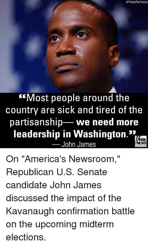 """Impact Of: AP Photo/Paul Sancya  Most people around the  country are sick and tired of the  partisanship we need more  leadership in Washington.'*1  John James  FOX  NEWS  chan neI On """"America's Newsroom,"""" Republican U.S. Senate candidate John James discussed the impact of the Kavanaugh confirmation battle on the upcoming midterm elections."""
