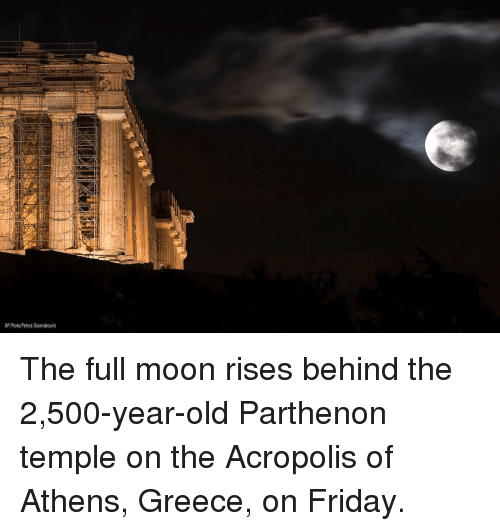 Friday, Memes, and Greece: AP Photo/Petros Giannakouris The full moon rises behind the 2,500-year-old Parthenon temple on the Acropolis of Athens, Greece, on Friday.