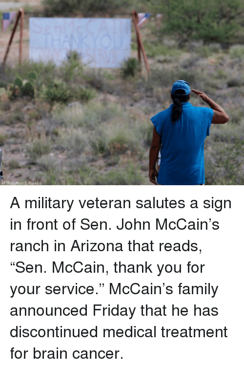 """Family, Friday, and Memes: AP Photo/Ross D. Franklin) A military veteran salutes a sign in front of Sen. John McCain's ranch in Arizona that reads, """"Sen. McCain, thank you for your service."""" McCain's family announced Friday that he has discontinued medical treatment for brain cancer."""