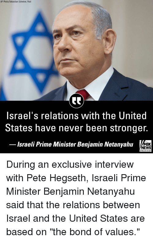 "Israeli: AP Photo/Sebastian Scheiner, Pool  Israel's relations with the United  States have never been stronger.  lsraeli Prime Minister Benjamin Netanyahu  FOX  NEWS  chan neI During an exclusive interview with Pete Hegseth, Israeli Prime Minister Benjamin Netanyahu said that the relations between Israel and the United States are based on ""the bond of values."""