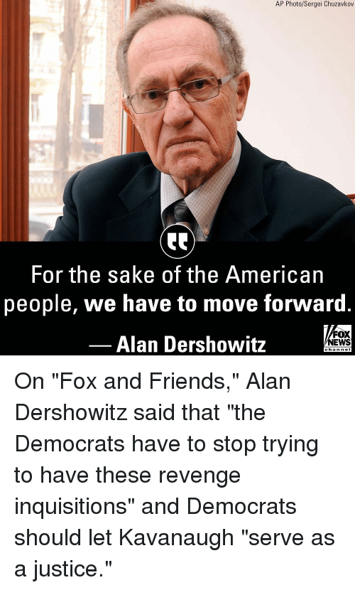 """Friends, Memes, and News: AP Photo/Sergei Chuzavkov  For the sake of the American  people, we have to move forward  Alan Dershowitz  FOX  NEWS  chan neI On """"Fox and Friends,"""" Alan Dershowitz said that """"the Democrats have to stop trying to have these revenge inquisitions"""" and Democrats should let Kavanaugh """"serve as a justice."""""""