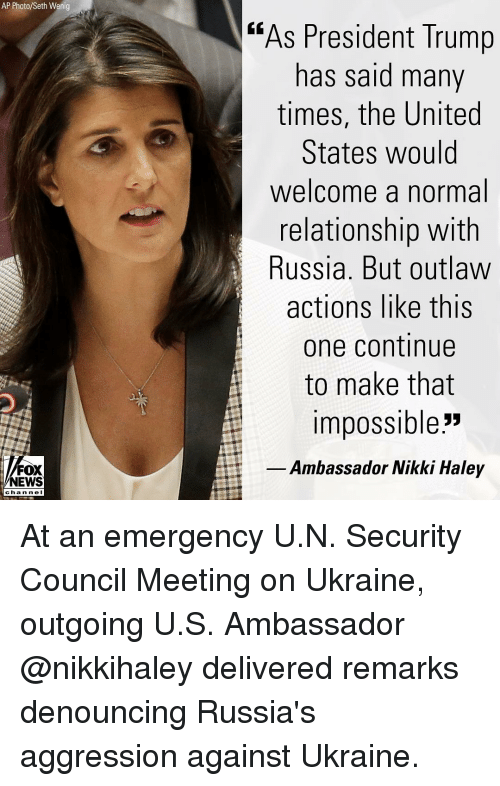 "Ukraine: AP Photo/Seth Wenig  ""As President Trump  has said many  times, the United  States would  welcome a normal  relationship with  Russia. But outlaw  actions like this  one continue  to make that  impossible""  Ambassador Nikki Haley  NEWS  chan ne I At an emergency U.N. Security Council Meeting on Ukraine, outgoing U.S. Ambassador @nikkihaley delivered remarks denouncing Russia's aggression against Ukraine."
