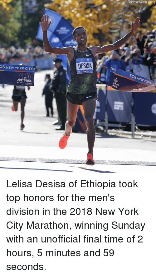 Memes, New York, and Time: AP Photo/Seth Wenig  CONSULTANCY  SERVKES TA  DESISA  CS NEW YORK CITY  TCS NEW YORK CIT  NEW YORK ROAD RUNNERS Lelisa Desisa of Ethiopia took top honors for the men's division in the 2018 New York City Marathon, winning Sunday with an unofficial final time of 2 hours, 5 minutes and 59 seconds.