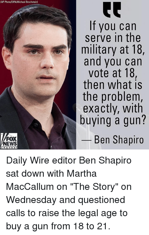 "Memes, News, and Fox News: (AP Photo/SIPA/Michael Brochstein)  If you can  serve in the  |military at 18,  and you can  vote at 18,  then what is  the problem,  exactly, with  buying a gun?  4  FOX  NEWS  Ben Shapiro Daily Wire editor Ben Shapiro sat down with Martha MacCallum on ""The Story"" on Wednesday and questioned calls to raise the legal age to buy a gun from 18 to 21."