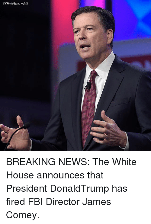 Fbi, Memes, and News: (AP Photo/Susan Walsh) BREAKING NEWS: The White House announces that President DonaldTrump has fired FBI Director James Comey.