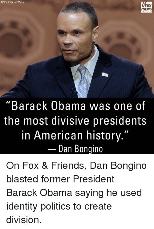 "Friends, Memes, and News: AP Photo/Susan Walsh  FOX  NEWS  channe  ""Barack Obama was one of  the most divisive presidents  in American history.""  Dan Bongino On Fox & Friends, Dan Bongino blasted former President Barack Obama saying he used identity politics to create division."