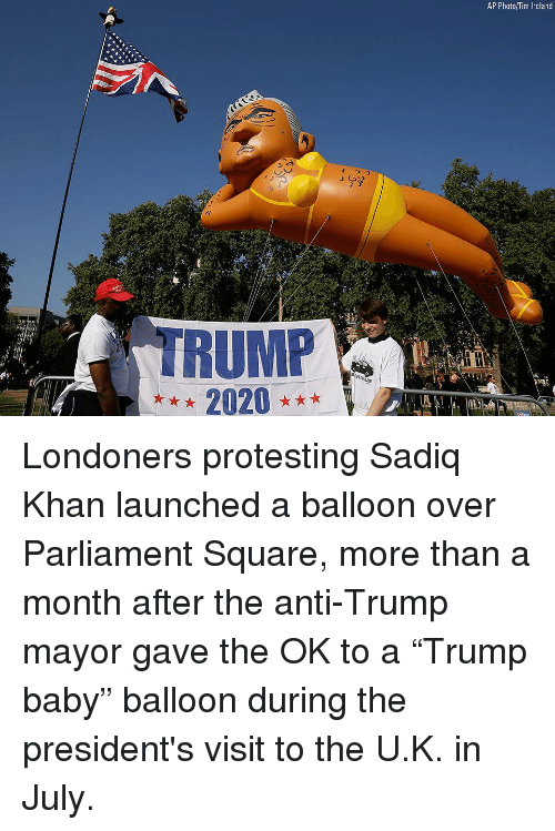 "Memes, Ireland, and Presidents: AP Photo/Tim Ireland  TRUMP Londoners protesting Sadiq Khan launched a balloon over Parliament Square, more than a month after the anti-Trump mayor gave the OK to a ""Trump baby"" balloon during the president's visit to the U.K. in July."