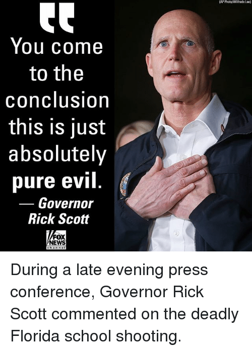 Memes, News, and School: (AP Photo/Wilfredo lee]  You come  to the  conclusion  this is just  absolutely  pure evi  Rick Scott  Governor  FOX  NEWS During a late evening press conference, Governor Rick Scott commented on the deadly Florida school shooting.