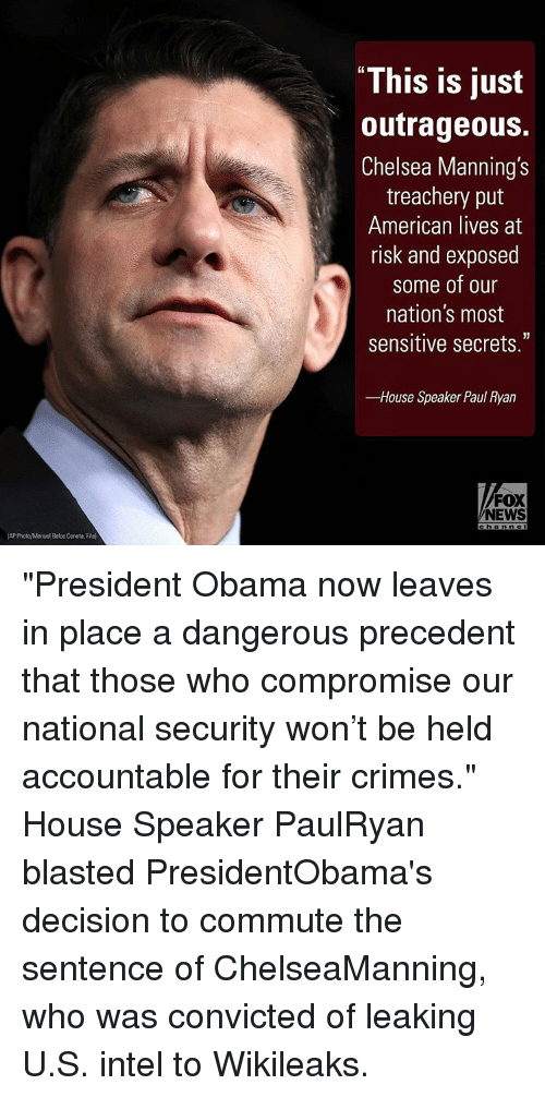 """Chelsea, Memes, and Paul Ryan: (AP PhotoManuel Balce Ceneta, File)  """"This is just  outrageous.  Chelsea Manning's  treachery put  American lives at  risk and exposed  Some of our  nation's most  sensitive secrets.""""  -House Speaker Paul Ryan  FOX  NEWS  c h a n no """"President Obama now leaves in place a dangerous precedent that those who compromise our national security won't be held accountable for their crimes."""" House Speaker PaulRyan blasted PresidentObama's decision to commute the sentence of ChelseaManning, who was convicted of leaking U.S. intel to Wikileaks."""