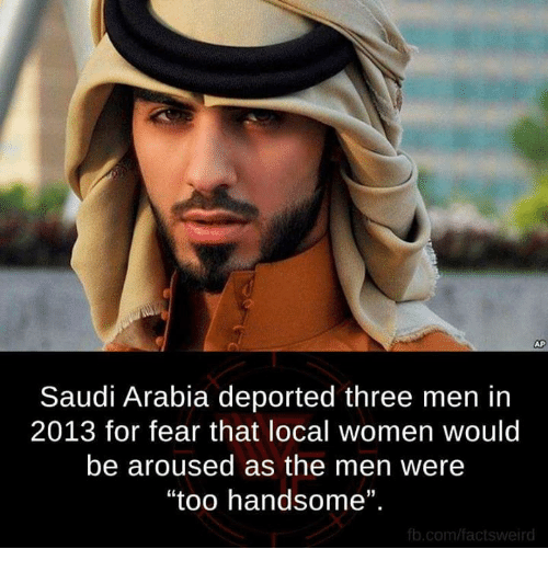 """Arousing: AP  Saudi Arabia deported three men in  2013 for fear that local women would  be aroused as the men were  """"too handsome"""".  fb.com/facts wweird"""