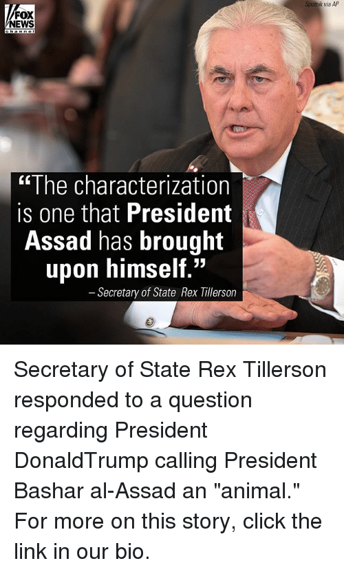 """Click, Memes, and News: AP  Sputnik via AP  NEWS  """"The characterization  is one that President  Assad has brought  upon himself.""""  Secretary of State Rex Tillerson Secretary of State Rex Tillerson responded to a question regarding President DonaldTrump calling President Bashar al-Assad an """"animal."""" For more on this story, click the link in our bio."""
