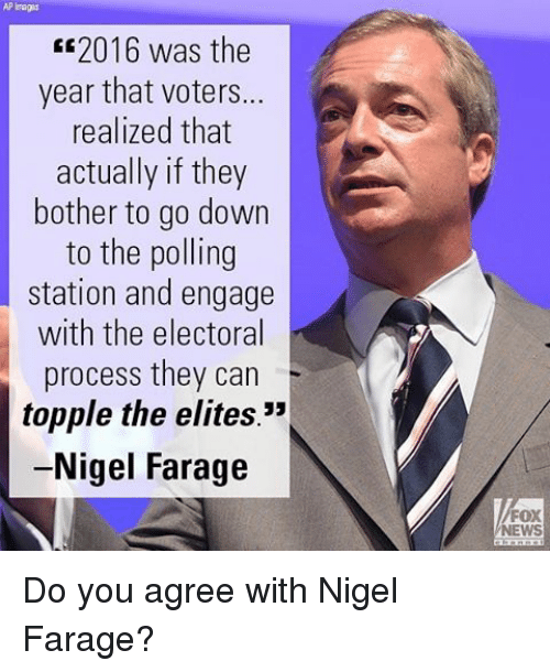 """Memes, Fox News, and Elitism: AP Tags  2016 was the  year that voters...  realized that  actually if they  bother to go down  to the polling  station and engage  with the electoral  process they can  topple the elites.""""  Nigel Farage  FOX  NEWS Do you agree with Nigel Farage?"""