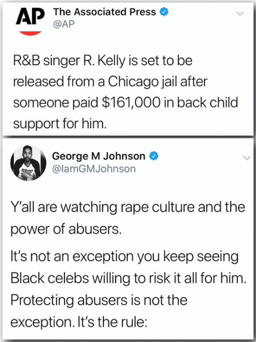 Chicago, Child Support, and Jail: AP Tbh Associated Press  R&B singer R. Kelly is set to be  released from a Chicago jail after  someone paid $161,000 in back child  support for him.  George M Johnson  lamGMJohnson  Y'all are watching rape culture and the  power of abusers.  It's not an exception you keep seeing  Black celebs willing to risk it all for him.  Protecting abusers is not the  exception. It's the rule: