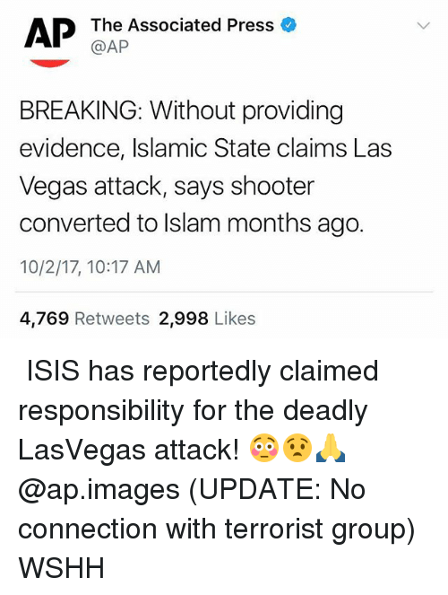Isis, Memes, and Las Vegas: AP Tha Associated Press  BREAKING: Without providing  evidence, Islamic State claims Las  Vegas attack, says shooter  converted to lslam months ago.  10/2/17, 10:17 AM  4,769 Retweets 2,998 Likes  ISIS has reportedly claimed responsibility for the deadly LasVegas attack! 😳😧🙏 @ap.images (UPDATE: No connection with terrorist group) WSHH
