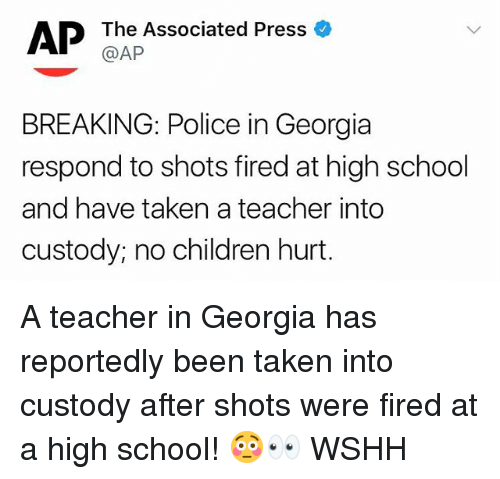 Children, Memes, and Police: AP  The Associated Press o  @AP  BREAKING: Police in Georgia  respond to shots fired at high school  and have taken a teacher into  custody; no children hurt. A teacher in Georgia has reportedly been taken into custody after shots were fired at a high school! 😳👀 WSHH