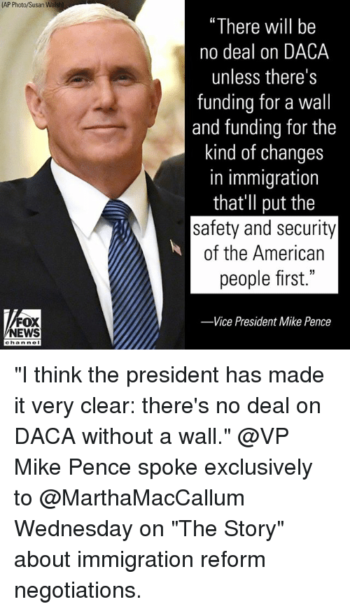 "Memes, News, and American: (AP  ""There will be  no deal on DACA  unless there's  funding for a wall  and funding for the  kind of changes  in immigration  that'Il put the  safety and security  of the American  people first.""  35  FOX  NEWS  -Vice President Mike Pence  chan ne ""I think the president has made it very clear: there's no deal on DACA without a wall."" @VP Mike Pence spoke exclusively to @MarthaMacCallum Wednesday on ""The Story"" about immigration reform negotiations."