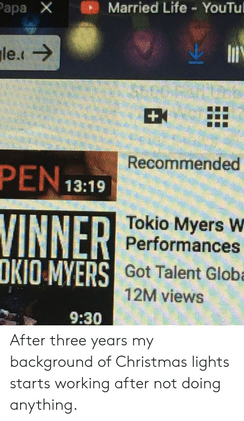 Christmas, Life, and Got: apa X  IllHIII Married Life-YouTul  Recommended  PEN 13:19  INNER  OKIO MY  Tokio Myers W  Performances  S Got Talent Globa  12M views  9:30 After three years my background of Christmas lights starts working after not doing anything.