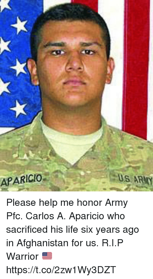 Life, Memes, and Army: APARICIO  S ARMY Please help me honor Army Pfc. Carlos A. Aparicio who sacrificed his life six years ago in Afghanistan for us. R.I.P Warrior 🇺🇸 https://t.co/2zw1Wy3DZT