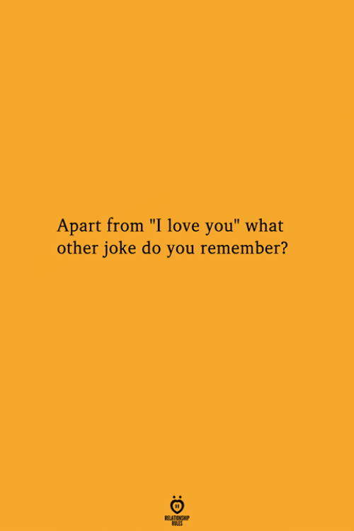 "Love, I Love You, and Remember: Apart from ""I love you"" what  other joke do you remember?  RELATIONGHP"