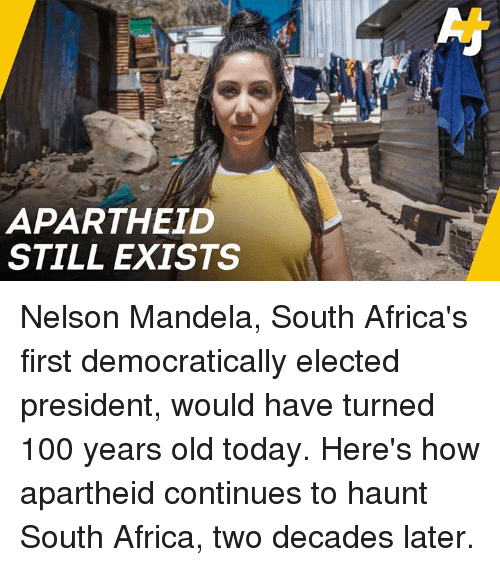 Nelson Mandela: APARTHEID  STILL EXISTS Nelson Mandela, South Africa's first democratically elected president, would have turned 100 years old today. Here's how apartheid continues to haunt South Africa, two decades later.