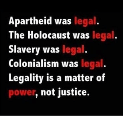 Memes, Apartheid, and A Matter: Apartheid was  legal  The Holocaust was legal  Slavery was legal  Colonialism was legal  Legality is a matter of  not justice.  power