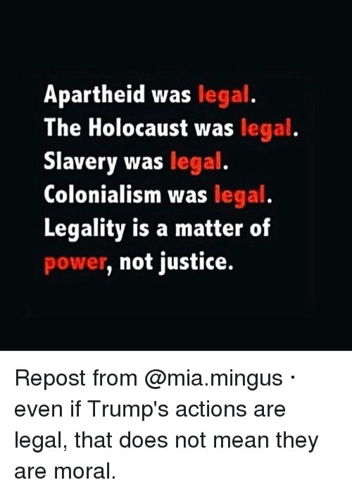 Memes, Apartheid, and A Matter: Apartheid was legal.  The Holocaust was legal  Slavery was legal  Colonialism was legal  Legality is a matter of  power, not justice. Repost from @mia.mingus · even if Trump's actions are legal, that does not mean they are moral.