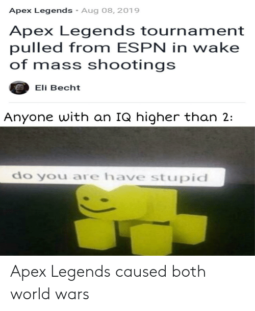 Tournament: Apex Legends Aug 08, 2019  Apex Legends tournament  pulled from ESPN in wake  of mass shootings  Eli Becht  Anyone with an IQ higher than 2:  do you are have stupid Apex Legends caused both world wars
