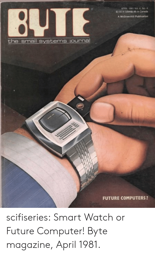Computers, Future, and Tumblr: APFIL 1931 Wol 6, No4  $25 in USAS295 in Canada  BUTE  A McGraw Hill Publication  the small systems journa  FUTURE COMPUTERS ? scifiseries:  Smart Watch or Future Computer! Byte magazine, April 1981.